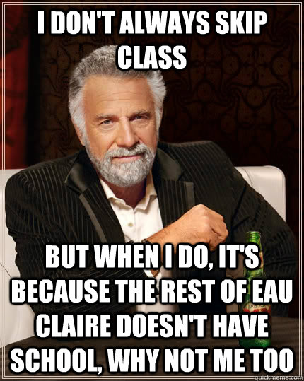 I don't always skip class but when I do, it's because the rest of Eau Claire doesn't have school, why not me too  The Most Interesting Man In The World