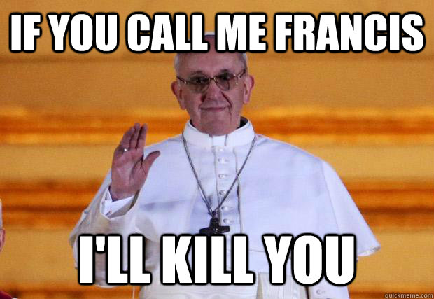 If you call me Francis I'll kill you