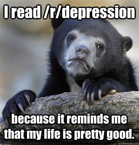 I read /r/depression because it reminds me that my life is pretty good. - I read /r/depression because it reminds me that my life is pretty good.  Confession Bear