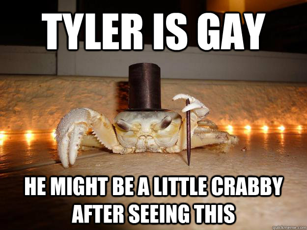 TYLER IS GAY He might be a little crabby after seeing this  Fancy Crab