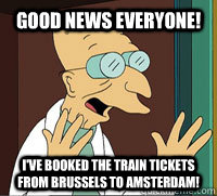 Good News Everyone! I've booked the train tickets from Brussels to Amsterdam!  Scumbag Professor Farnsworth