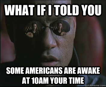 What if i told you Some Americans are awake at 10am your time - What if i told you Some Americans are awake at 10am your time  Morpheus.