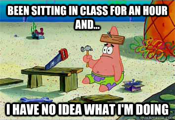 Been sitting in class for an hour and... I have no idea what i'm doing - Been sitting in class for an hour and... I have no idea what i'm doing  I have no idea what Im doing - Patrick Star