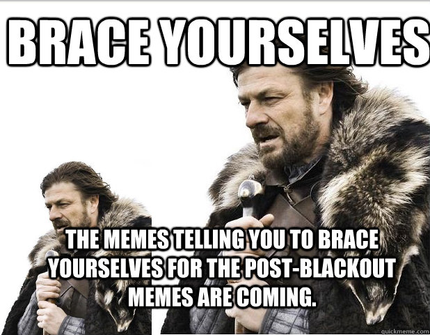 Brace Yourselves The memes telling you to brace yourselves for the post-blackout memes are coming.