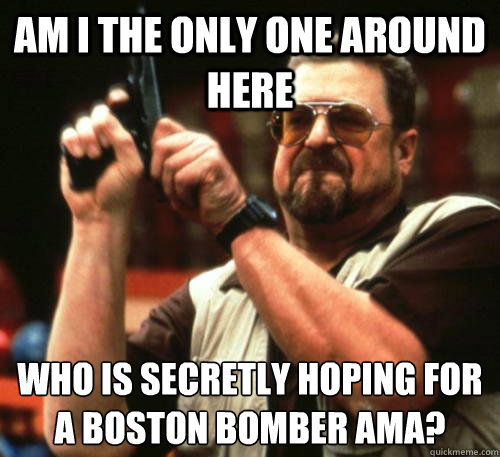 Am i the only one around here who is secretly hoping for a boston bomber AMA? - Am i the only one around here who is secretly hoping for a boston bomber AMA?  Am I The Only One Around Here