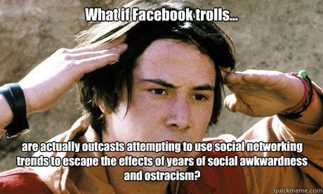 What if Facebook trolls... are actually outcasts attempting to use social networking trends to escape the effects of years of social awkwardness and ostracism?