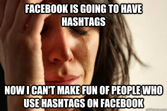 Facebook is going to have hashtags Now I can't make fun of people who use hashtags on Facebook - Facebook is going to have hashtags Now I can't make fun of people who use hashtags on Facebook  First World Problems