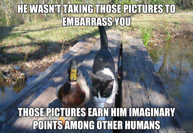 He wasn't taking those pictures to embarrass you Those pictures earn him imaginary points among other humans