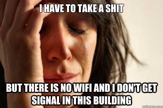 I have to take a shit but there is no wifi and I don't get signal in this building - I have to take a shit but there is no wifi and I don't get signal in this building  First World Problems