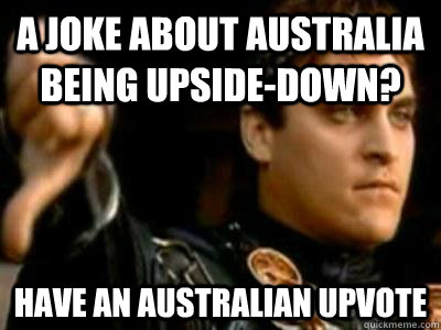 A joke about australia being upside-down? Have an australian upvote - A joke about australia being upside-down? Have an australian upvote  Downvoting Roman