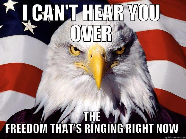 I CAN'T HEAR YOU OVER THE FREEDOM THAT'S RINGING RIGHT NOW One-up America