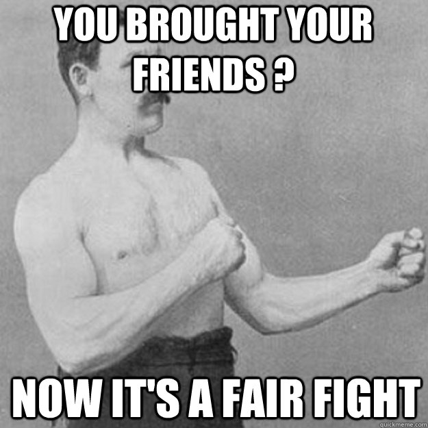 you brought your friends ? now it's a fair fight - you brought your friends ? now it's a fair fight  overly manly man