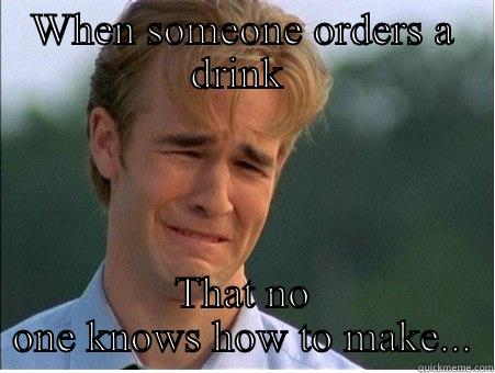 WHEN SOMEONE ORDERS A DRINK  THAT NO ONE KNOWS HOW TO MAKE... 1990s Problems