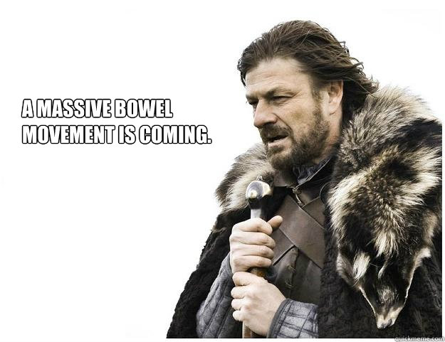 A massive bowel movement is coming. - A massive bowel movement is coming.  Imminent Ned