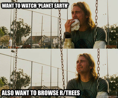 Want to watch 'Planet Earth' Also want to browse r/trees - Want to watch 'Planet Earth' Also want to browse r/trees  First World Stoner Problems