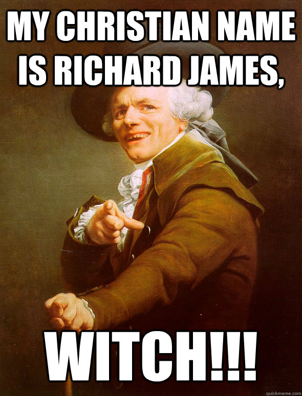 My christian name is richard james, witch!!! - My christian name is richard james, witch!!!  Joseph Ducreux