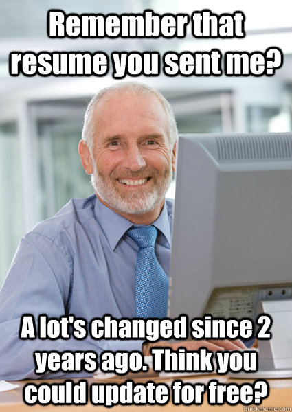 Remember that resume you sent me? A lot's changed since 2 years ago. Think you could update for free?