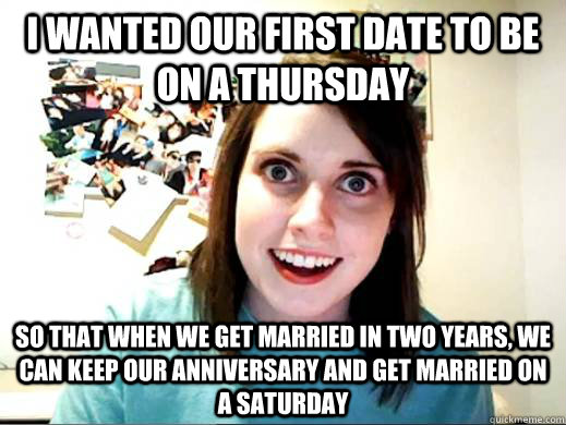 I wanted our first date to be on a Thursday So that when we get married in two years, we can keep our anniversary and get married on a Saturday - I wanted our first date to be on a Thursday So that when we get married in two years, we can keep our anniversary and get married on a Saturday  Overly Attatched Girlfriend
