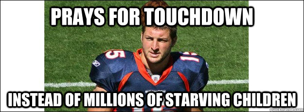 Prays for touchdown Instead of millions of starving children - Prays for touchdown Instead of millions of starving children  Scumbag Tim Tebow