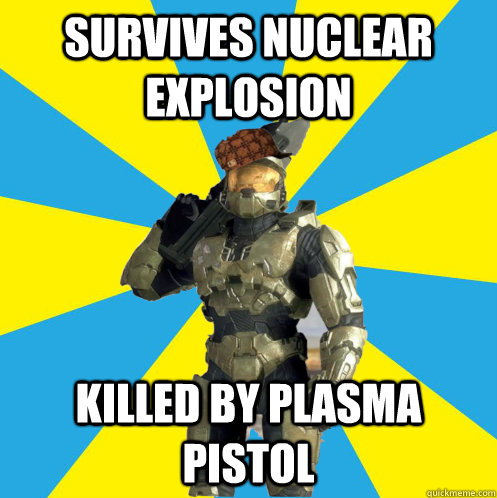 Survives Nuclear explosion killed by plasma pistol - Survives Nuclear explosion killed by plasma pistol  Scumbag Master Chief
