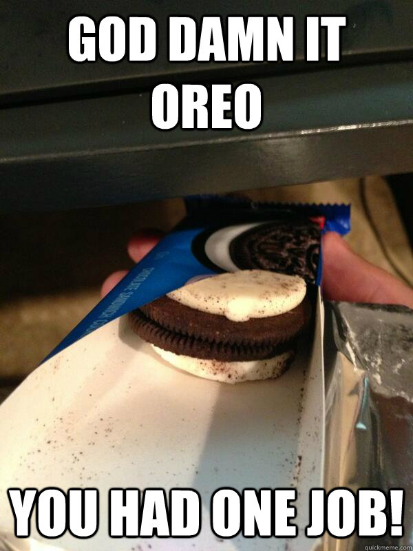 God damn it Oreo You had one job! - God damn it Oreo You had one job!  Oreo fail