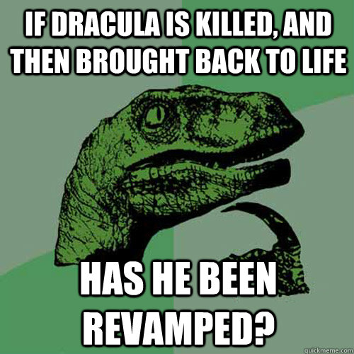 If Dracula is killed, and then brought back to life has he been revamped? - If Dracula is killed, and then brought back to life has he been revamped?  Philosoraptor