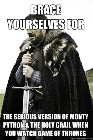 brace yourselves for the serious version of monty python & the holy grail when you watch game of thrones