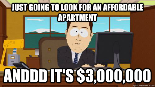 just going to look for an affordable apartment   anddd it's $3,000,000 - just going to look for an affordable apartment   anddd it's $3,000,000  Misc