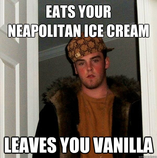 Eats your  neapolitan ice cream  leaves you vanilla - Eats your  neapolitan ice cream  leaves you vanilla  Scumbag Steve