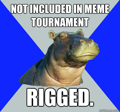 Not included in meme tournament rigged.  Skeptical Hippo
