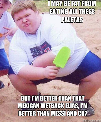 I may be fat from eating all these paletas  But I'm better than that mexican wetback Elias, I'm better than MEssi and cr7