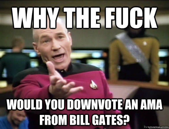 Why the fuck would you downvote an AMA from Bill Gates? - Why the fuck would you downvote an AMA from Bill Gates?  Annoyed Picard HD