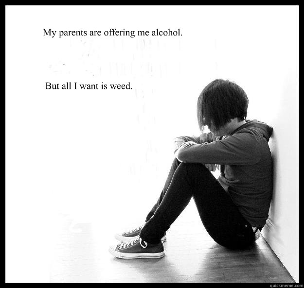 My parents are offering me alcohol.   But all I want is weed. - My parents are offering me alcohol.   But all I want is weed.  Sad Youth