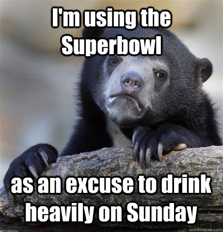 I'm using the Superbowl as an excuse to drink heavily on Sunday - I'm using the Superbowl as an excuse to drink heavily on Sunday  Confession Bear