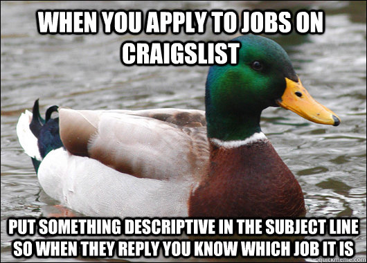 When you apply to jobs on Craigslist Put something descriptive in the subject line so when they reply you know which job it is - When you apply to jobs on Craigslist Put something descriptive in the subject line so when they reply you know which job it is  Actual Advice Mallard