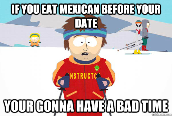 If you eat mexican before your date Your gonna have a bad time - If you eat mexican before your date Your gonna have a bad time  Super Cool Ski Instructor