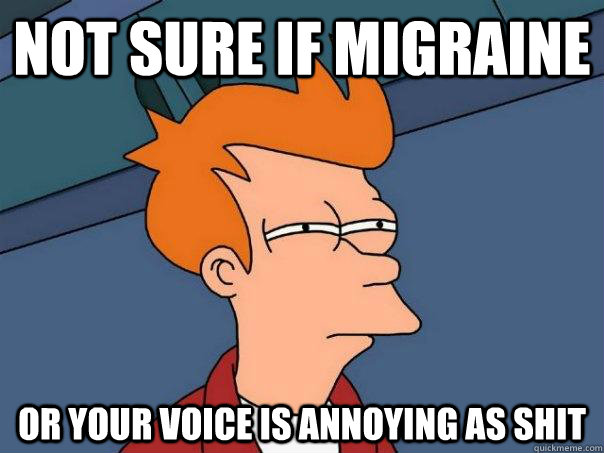 Not Sure If Migraine Or Your Voice Is Annoying As Shit Futurama
