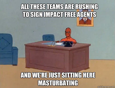 All these teams are rushing to sign impact free agents And we're just sitting here masturbating - All these teams are rushing to sign impact free agents And we're just sitting here masturbating  masturbating spiderman