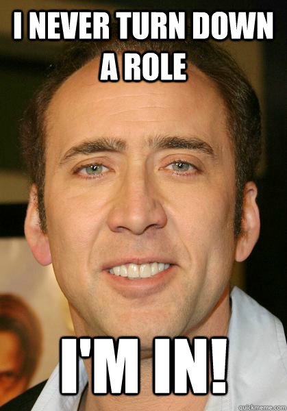 I never turn down a role i'm in! - I never turn down a role i'm in!  Bad meme Nicholas Cage