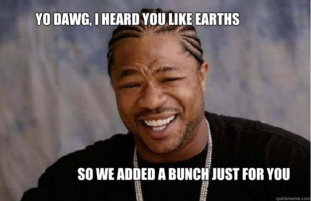 Yo dawg, I heard you like earths So we added a bunch just for you