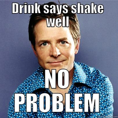 DRINK SAYS SHAKE WELL NO PROBLEM Awesome Michael J Fox