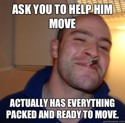 Ask you to help him move Actually Has everything packed and ready to move.