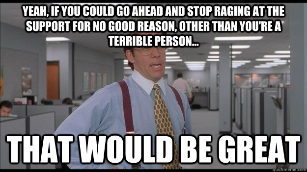 Yeah, if you could go ahead and stop raging at the support for no good reason, other than you're a terrible person... That would be great - Yeah, if you could go ahead and stop raging at the support for no good reason, other than you're a terrible person... That would be great  Office Space Lumbergh HD