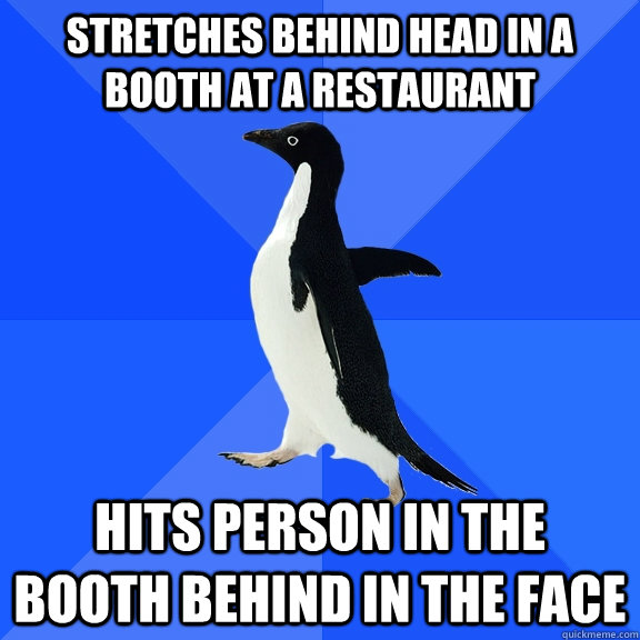 Stretches behind head in a booth at a restaurant   Hits Person in the booth behind in the face - Stretches behind head in a booth at a restaurant   Hits Person in the booth behind in the face  Socially Awkward Penguin