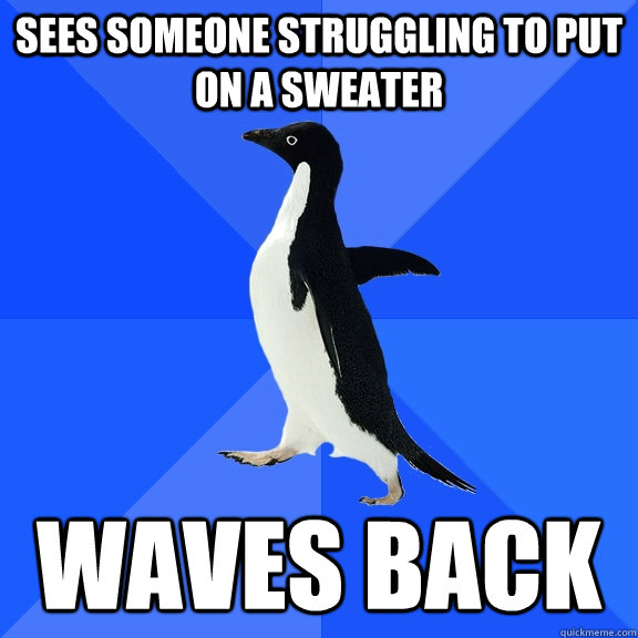 sees someone struggling to put on a sweater waves back - sees someone struggling to put on a sweater waves back  Socially Awkward Penguin