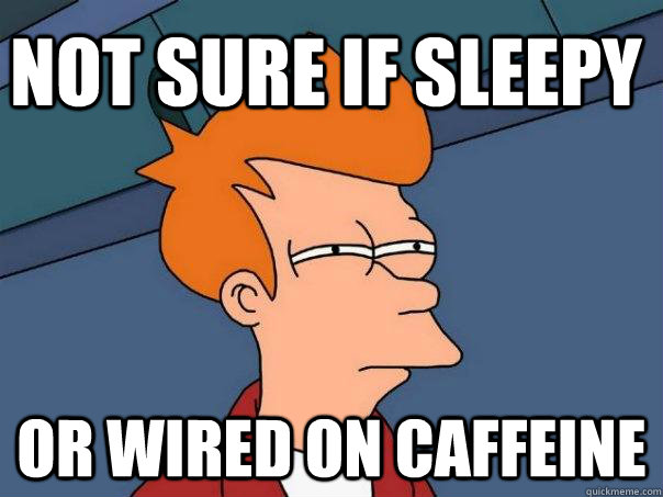 not sure if sleepy or wired on caffeine  Futurama Fry