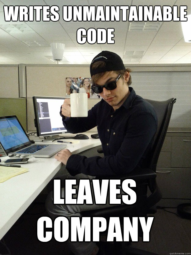 writes unmaintainable code leaves company - writes unmaintainable code leaves company  Scumbag Programmer