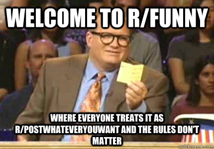 Welcome to r/funny Where everyone treats it as r/postwhateveryouwant and the rules don't matter