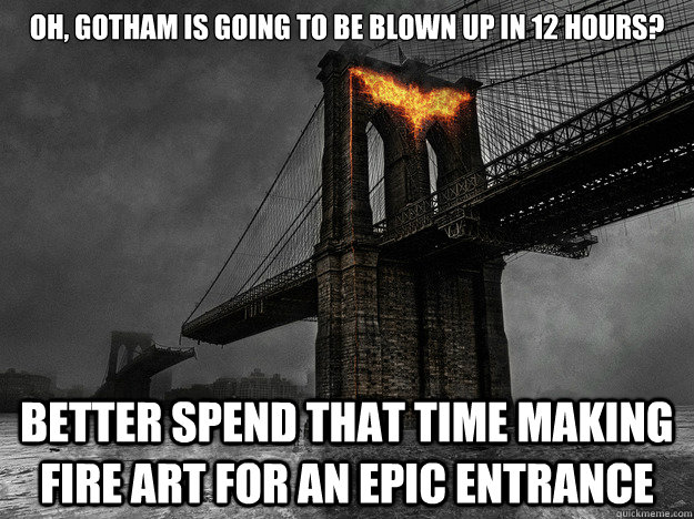 OH, gotham is going to be blown up in 12 hours? Better spend that time making fire art for an epic entrance - OH, gotham is going to be blown up in 12 hours? Better spend that time making fire art for an epic entrance  Silly Batman