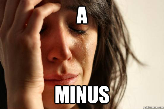 A MINUS - A MINUS  First World Problems
